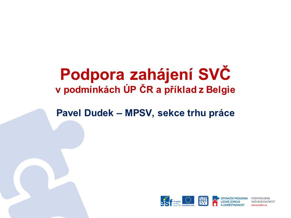 Podpora zahájení SVČ v podmínkách ÚP ČR a příklad z Belgie Pavel Dudek – MPSV, sekce trhu práce