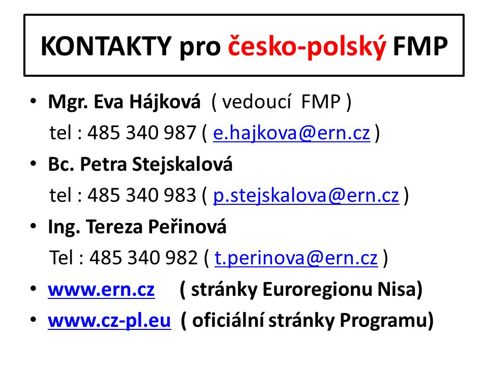 KONTAKTY pro česko-polský FMP Mgr. Eva Hájková ( vedoucí FMP ) tel : 485 340 987 ( e.hajkova@ern.cz )e.hajkova@ern.cz Bc. Petra Stejskalová tel : 485