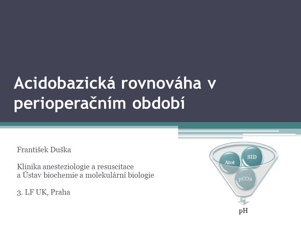 Acidobazická rovnováha v perioperačním období František Duška Klinika anesteziologie a resuscitace a Ústav biochemie a molekulární biologie 3. LF UK,
