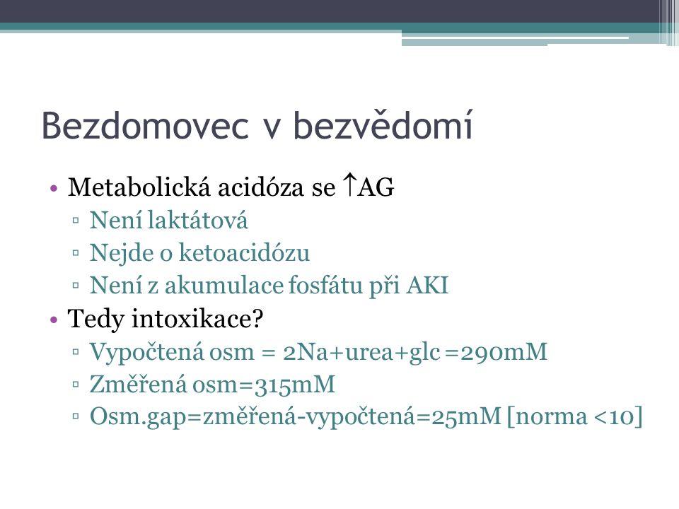 Bezdomovec v bezvědomí Metabolická acidóza se  AG ▫Není laktátová ▫Nejde o ketoacidózu ▫Není z akumulace fosfátu při AKI Tedy intoxikace? ▫Vypočtená