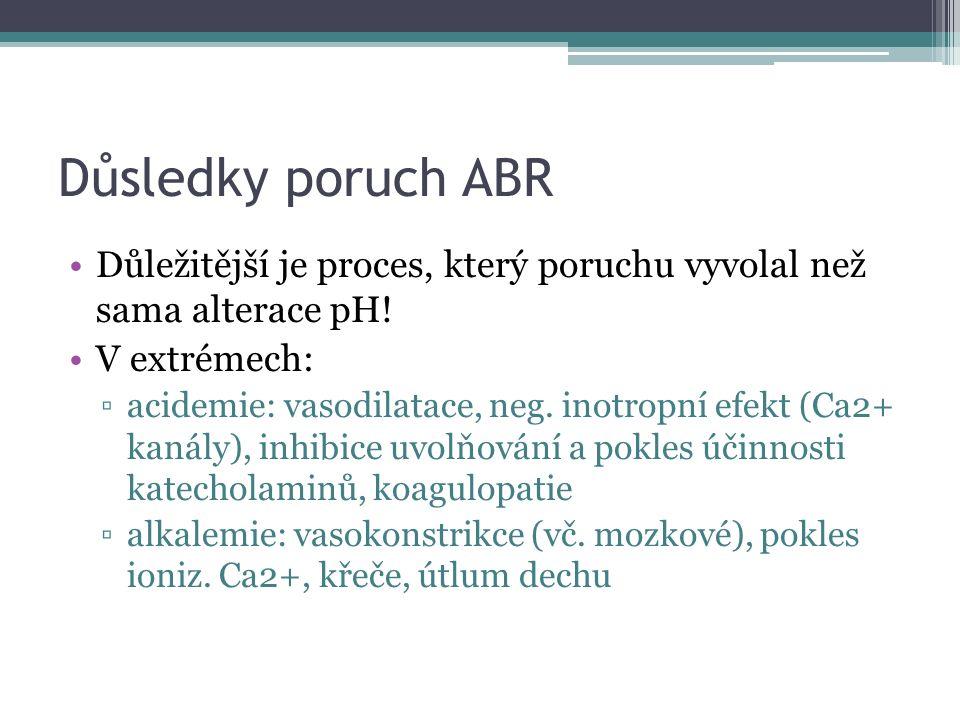 Důsledky poruch ABR Důležitější je proces, který poruchu vyvolal než sama alterace pH! V extrémech: ▫acidemie: vasodilatace, neg. inotropní efekt (Ca2