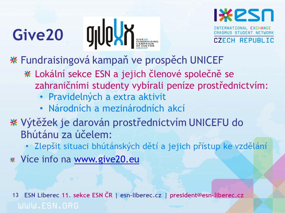 13 Fundraisingová kampaň ve prospěch UNICEF Lokální sekce ESN a jejich členové společně se zahraničními studenty vybírali peníze prostřednictvím: Pravidelných a extra aktivit Národních a mezinárodních akcí Výtěžek je darován prostřednictvím UNICEFU do Bhútánu za účelem: Zlepšit situaci bhútánských dětí a jejich přístup ke vzdělání Více info na www.give20.euwww.give20.eu Give20 ESN Liberec 11.
