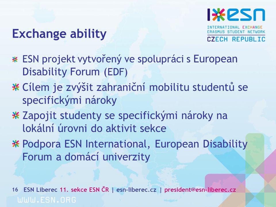 Exchange ability 16 ESN projekt vytvořený ve spolupráci s European Disability Forum ( EDF) Cílem je zvýšit zahraniční mobilitu studentů se specifickými nároky Zapojit studenty se specifickými nároky na lokální úrovni do aktivit sekce Podpora ESN International, European Disability Forum a domácí univerzity ESN Liberec 11.