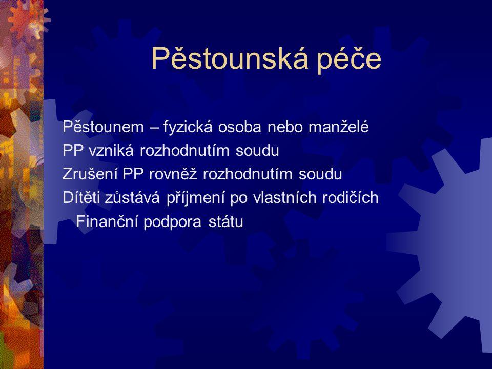Pěstounská péče Pěstounem – fyzická osoba nebo manželé PP vzniká rozhodnutím soudu Zrušení PP rovněž rozhodnutím soudu Dítěti zůstává příjmení po vlastních rodičích Finanční podpora státu