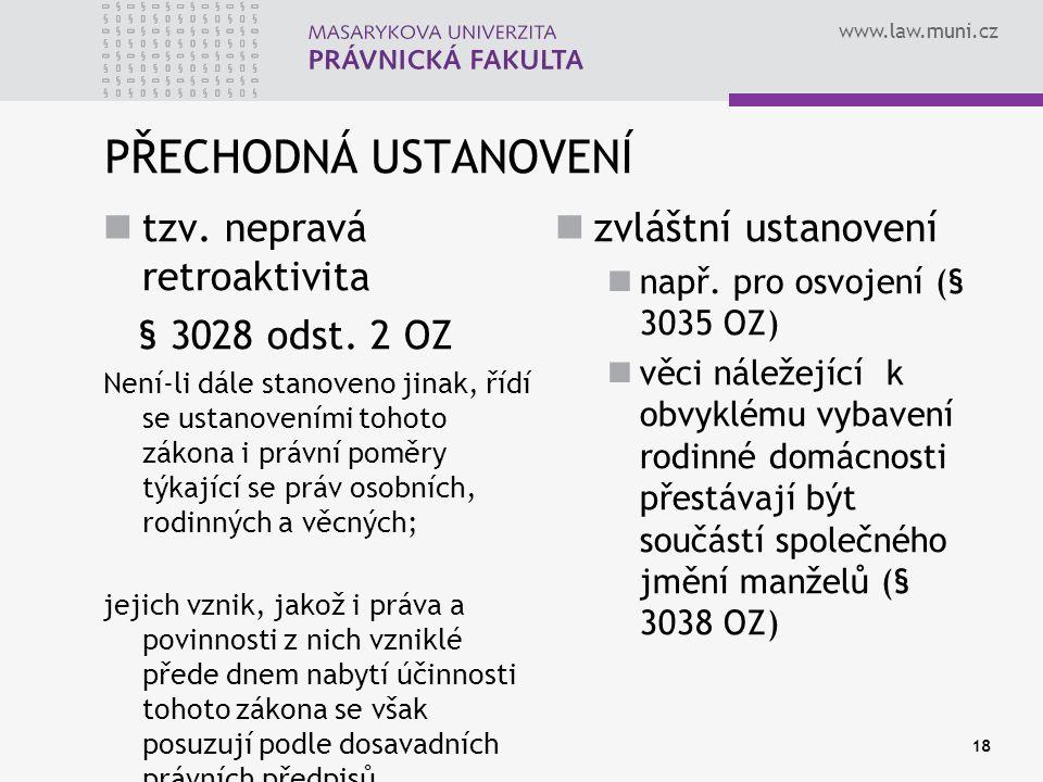 www.law.muni.cz PŘECHODNÁ USTANOVENÍ tzv. nepravá retroaktivita § 3028 odst. 2 OZ Není-li dále stanoveno jinak, řídí se ustanoveními tohoto zákona i p