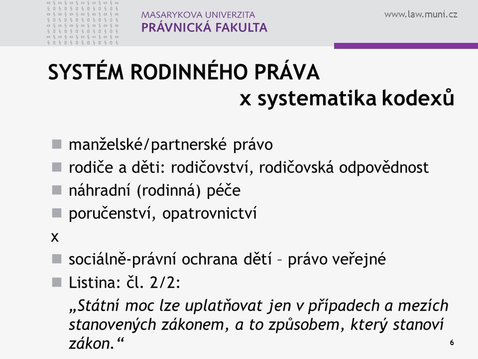 www.law.muni.cz 6 SYSTÉM RODINNÉHO PRÁVA x systematika kodexů manželské/partnerské právo rodiče a děti: rodičovství, rodičovská odpovědnost náhradní (