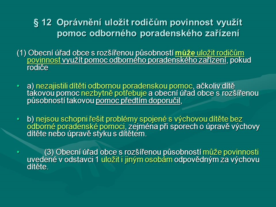 § 12 Oprávnění uložit rodičům povinnost využít pomoc odborného poradenského zařízení (1) Obecní úřad obce s rozšířenou působností může uložit rodičům