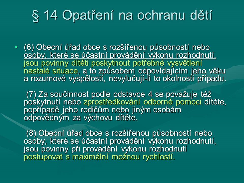 § 14 Opatření na ochranu dětí (6) Obecní úřad obce s rozšířenou působností nebo osoby, které se účastní provádění výkonu rozhodnutí, jsou povinny dítě