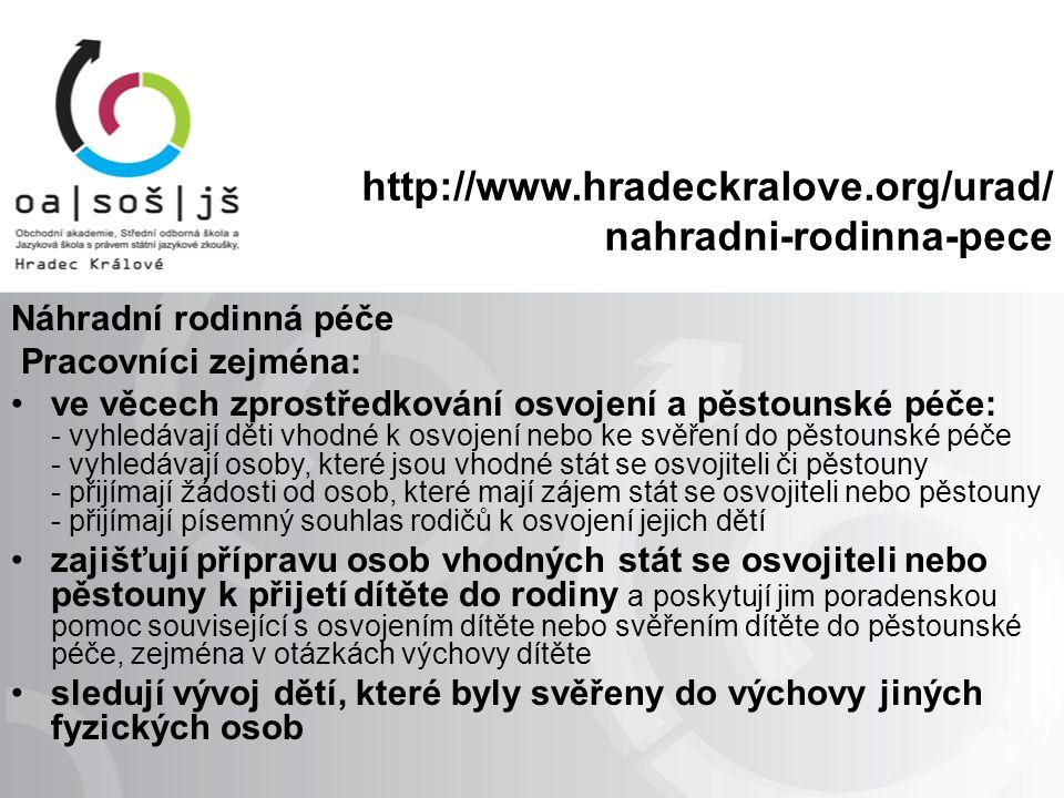 http://www.hradeckralove.org/urad/ nahradni-rodinna-pece Náhradní rodinná péče Pracovníci zejména: ve věcech zprostředkování osvojení a pěstounské péče: - vyhledávají děti vhodné k osvojení nebo ke svěření do pěstounské péče - vyhledávají osoby, které jsou vhodné stát se osvojiteli či pěstouny - přijímají žádosti od osob, které mají zájem stát se osvojiteli nebo pěstouny - přijímají písemný souhlas rodičů k osvojení jejich dětí zajišťují přípravu osob vhodných stát se osvojiteli nebo pěstouny k přijetí dítěte do rodiny a poskytují jim poradenskou pomoc související s osvojením dítěte nebo svěřením dítěte do pěstounské péče, zejména v otázkách výchovy dítěte sledují vývoj dětí, které byly svěřeny do výchovy jiných fyzických osob