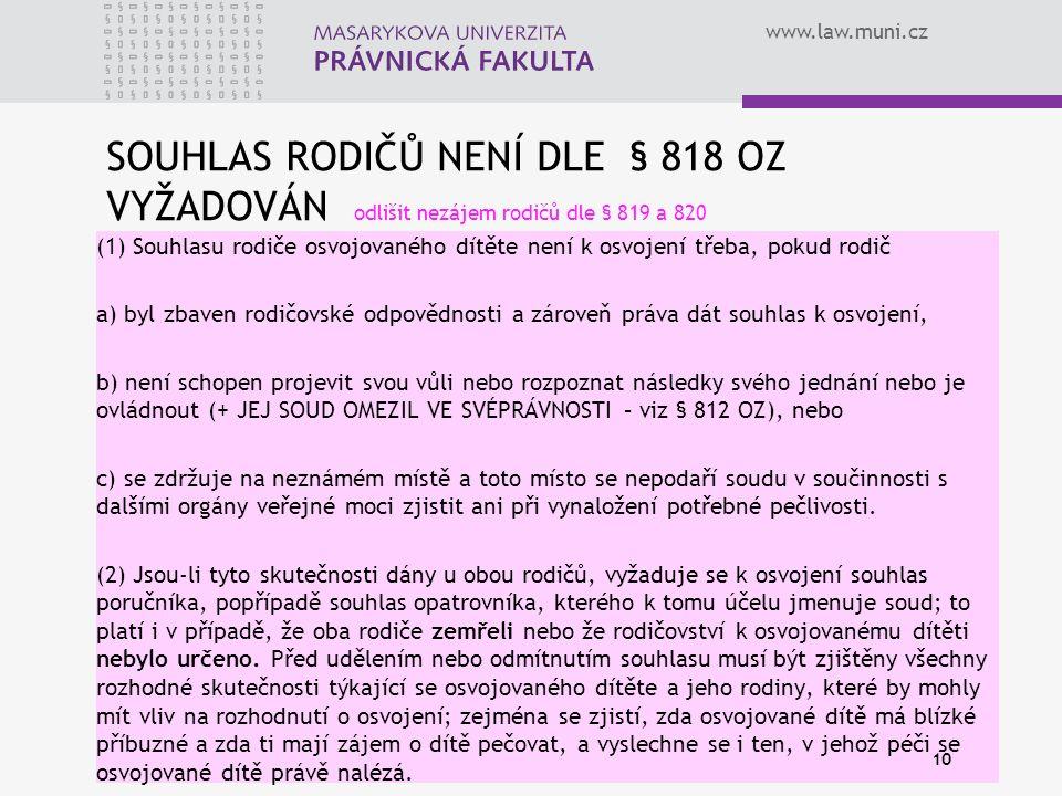 www.law.muni.cz SOUHLAS RODIČŮ NENÍ DLE § 818 OZ VYŽADOVÁN odlišit nezájem rodičů dle § 819 a 820 (1) Souhlasu rodiče osvojovaného dítěte není k osvoj
