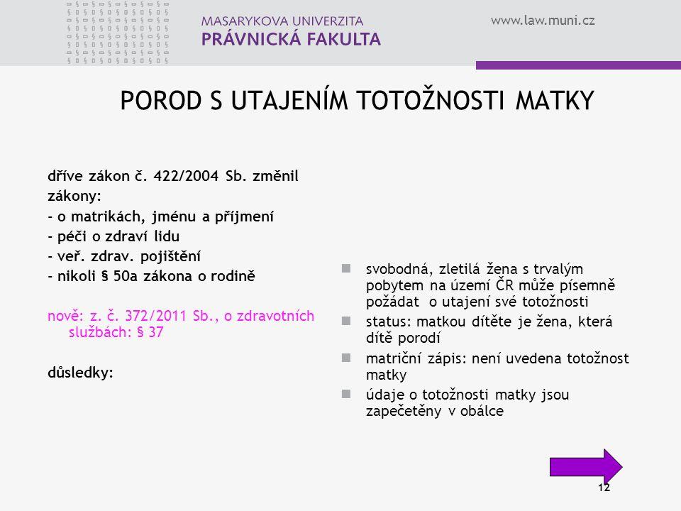 www.law.muni.cz 12 POROD S UTAJENÍM TOTOŽNOSTI MATKY dříve zákon č. 422/2004 Sb. změnil zákony: - o matrikách, jménu a příjmení - péči o zdraví lidu -