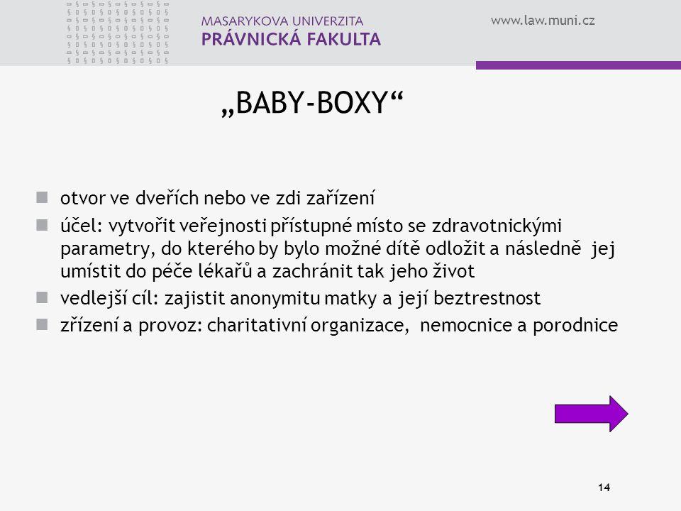 """www.law.muni.cz 14 """"BABY-BOXY otvor ve dveřích nebo ve zdi zařízení účel: vytvořit veřejnosti přístupné místo se zdravotnickými parametry, do kterého by bylo možné dítě odložit a následně jej umístit do péče lékařů a zachránit tak jeho život vedlejší cíl: zajistit anonymitu matky a její beztrestnost zřízení a provoz: charitativní organizace, nemocnice a porodnice"""