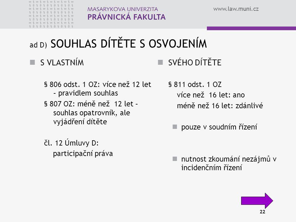 www.law.muni.cz 22 ad D) SOUHLAS DÍTĚTE S OSVOJENÍM S VLASTNÍM § 806 odst. 1 OZ: více než 12 let – pravidlem souhlas § 807 OZ: méně než 12 let – souhl