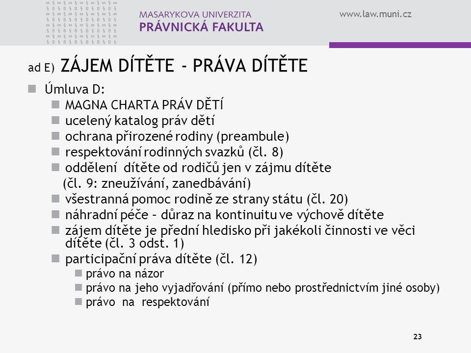 www.law.muni.cz 23 ad E) ZÁJEM DÍTĚTE - PRÁVA DÍTĚTE Úmluva D: MAGNA CHARTA PRÁV DĚTÍ ucelený katalog práv dětí ochrana přirozené rodiny (preambule) respektování rodinných svazků (čl.