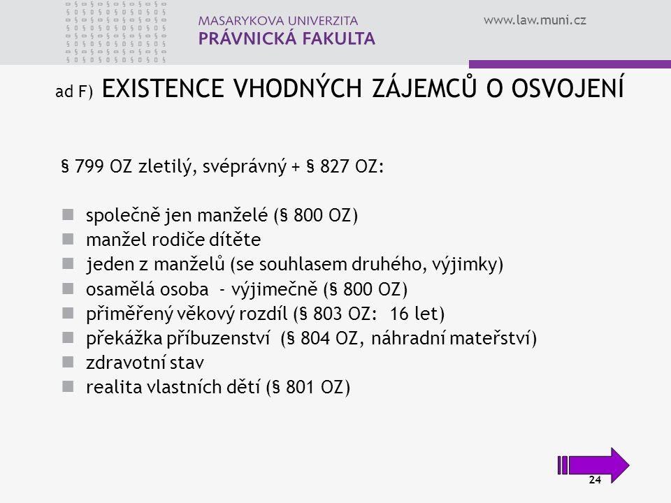 www.law.muni.cz 24 ad F) EXISTENCE VHODNÝCH ZÁJEMCŮ O OSVOJENÍ § 799 OZ zletilý, svéprávný + § 827 OZ: společně jen manželé (§ 800 OZ) manžel rodiče d