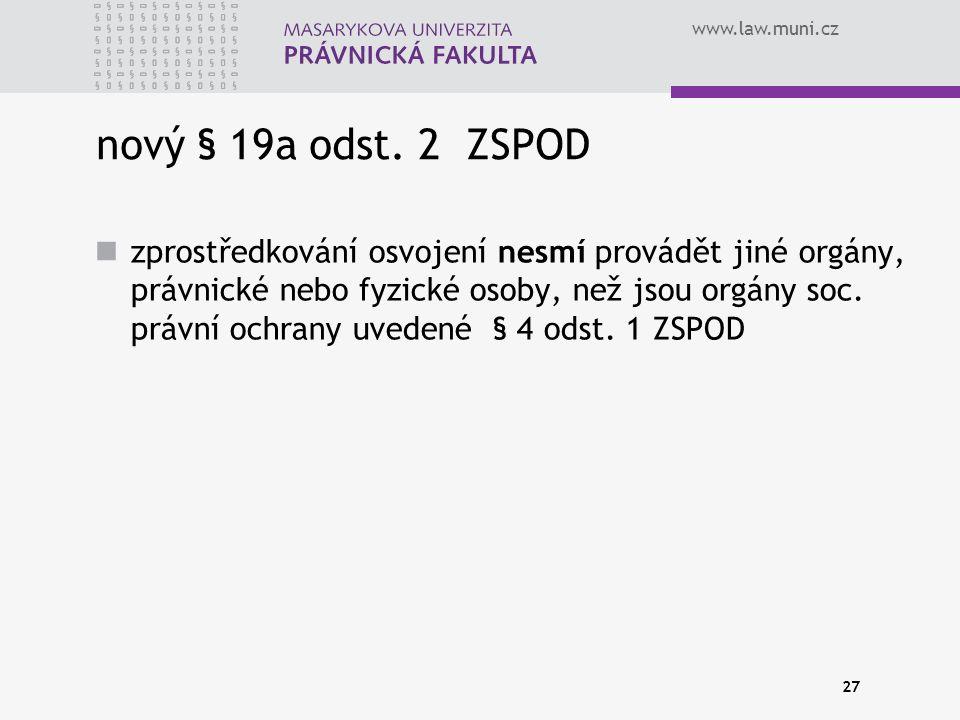 www.law.muni.cz 27 nový § 19a odst. 2 ZSPOD zprostředkování osvojení nesmí provádět jiné orgány, právnické nebo fyzické osoby, než jsou orgány soc. pr