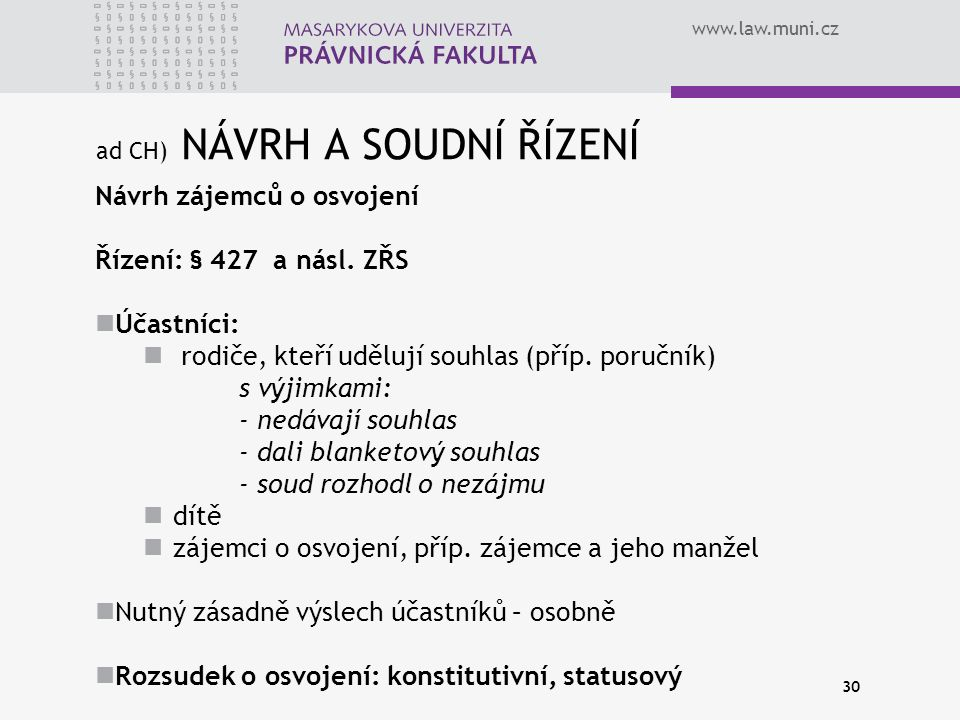 www.law.muni.cz 30 ad CH) NÁVRH A SOUDNÍ ŘÍZENÍ Návrh zájemců o osvojení Řízení: § 427 a násl. ZŘS Účastníci: rodiče, kteří udělují souhlas (příp. por