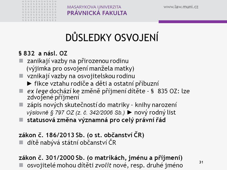www.law.muni.cz 31 DŮSLEDKY OSVOJENÍ § 832 a násl. OZ zanikají vazby na přirozenou rodinu (výjimka pro osvojení manžela matky) vznikají vazby na osvoj