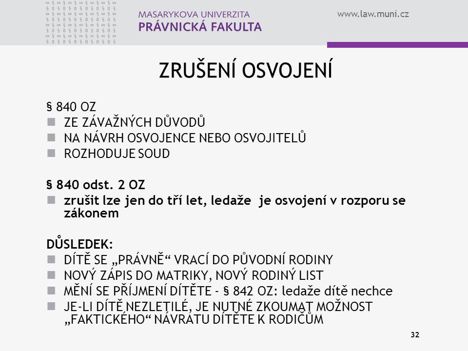 www.law.muni.cz 32 ZRUŠENÍ OSVOJENÍ § 840 OZ ZE ZÁVAŽNÝCH DŮVODŮ NA NÁVRH OSVOJENCE NEBO OSVOJITELŮ ROZHODUJE SOUD § 840 odst. 2 OZ zrušit lze jen do