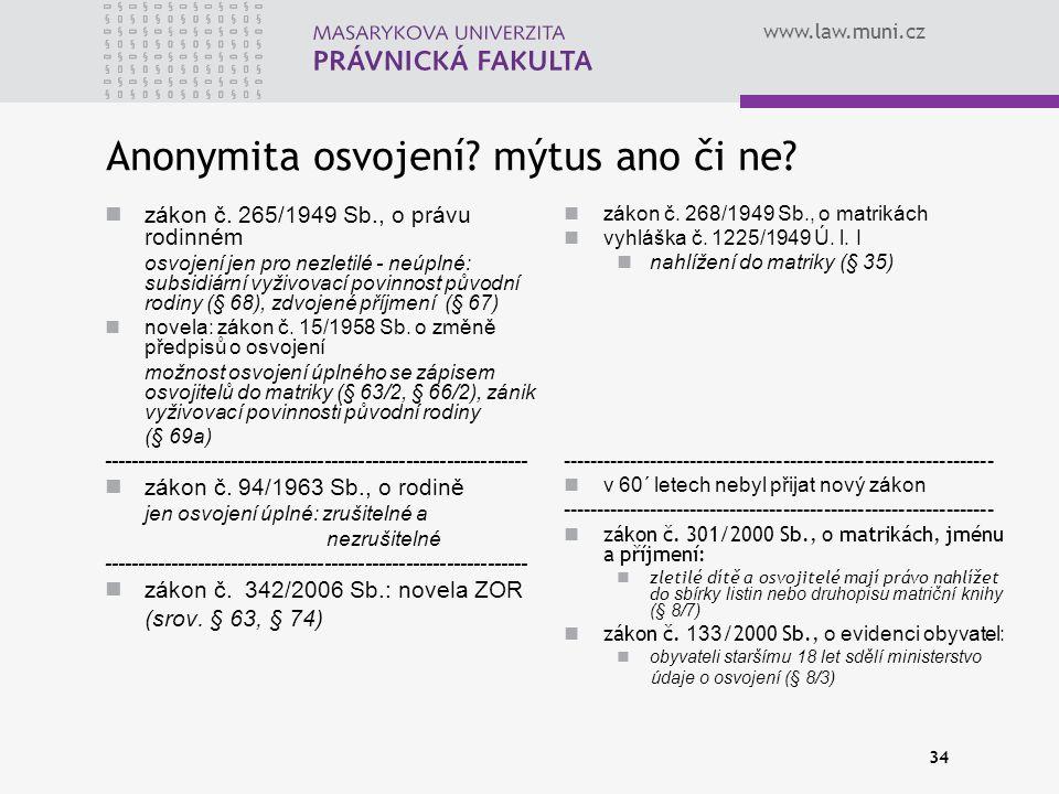 www.law.muni.cz 34 Anonymita osvojení? mýtus ano či ne? zákon č. 265/1949 Sb., o právu rodinném osvojení jen pro nezletilé - neúplné: subsidiární vyži