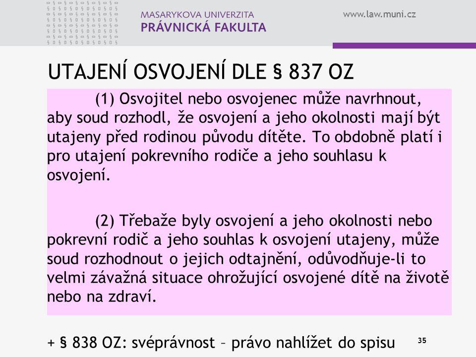 www.law.muni.cz UTAJENÍ OSVOJENÍ DLE § 837 OZ (1) Osvojitel nebo osvojenec může navrhnout, aby soud rozhodl, že osvojení a jeho okolnosti mají být uta