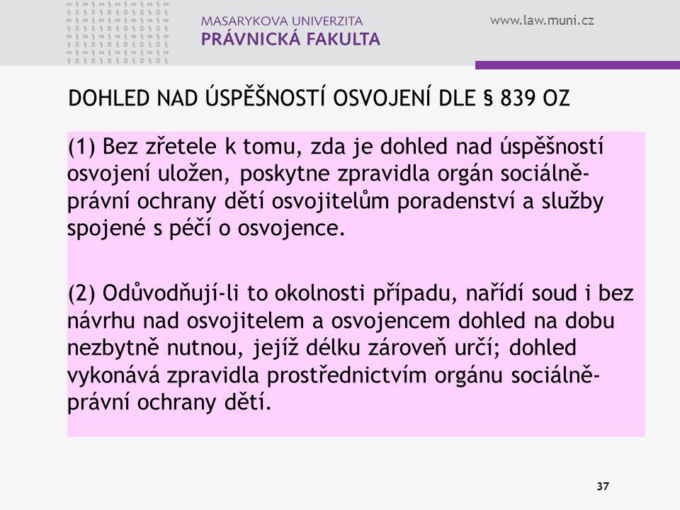 www.law.muni.cz DOHLED NAD ÚSPĚŠNOSTÍ OSVOJENÍ DLE § 839 OZ (1) Bez zřetele k tomu, zda je dohled nad úspěšností osvojení uložen, poskytne zpravidla orgán sociálně- právní ochrany dětí osvojitelům poradenství a služby spojené s péčí o osvojence.