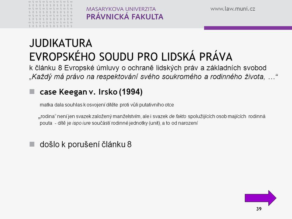 """www.law.muni.cz 39 JUDIKATURA EVROPSKÉHO SOUDU PRO LIDSKÁ PRÁVA k článku 8 Evropské úmluvy o ochraně lidských práv a základních svobod """"Každý má právo na respektování svého soukromého a rodinného života, … case Keegan v."""