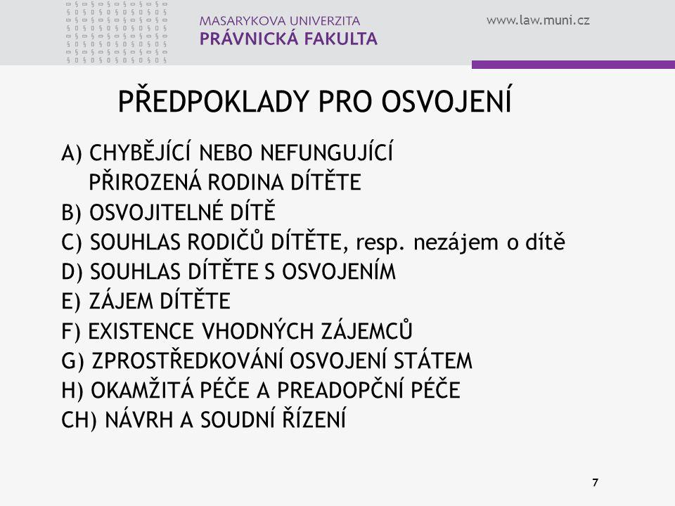 www.law.muni.cz 7 PŘEDPOKLADY PRO OSVOJENÍ A) CHYBĚJÍCÍ NEBO NEFUNGUJÍCÍ PŘIROZENÁ RODINA DÍTĚTE B) OSVOJITELNÉ DÍTĚ C) SOUHLAS RODIČŮ DÍTĚTE, resp.