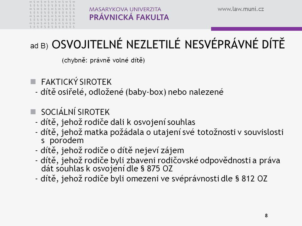 www.law.muni.cz 8 ad B) O SVOJITELNÉ NEZLETILÉ NESVÉPRÁVNÉ DÍTĚ (chybně: právně volné dítě) FAKTICKÝ SIROTEK - dítě osiřelé, odložené (baby-box) nebo nalezené SOCIÁLNÍ SIROTEK - dítě, jehož rodiče dali k osvojení souhlas - dítě, jehož matka požádala o utajení své totožnosti v souvislosti s porodem - dítě, jehož rodiče o dítě nejeví zájem - dítě, jehož rodiče byli zbaveni rodičovské odpovědnosti a práva dát souhlas k osvojení dle § 875 OZ - dítě, jehož rodiče byli omezeni ve svéprávnosti dle § 812 OZ