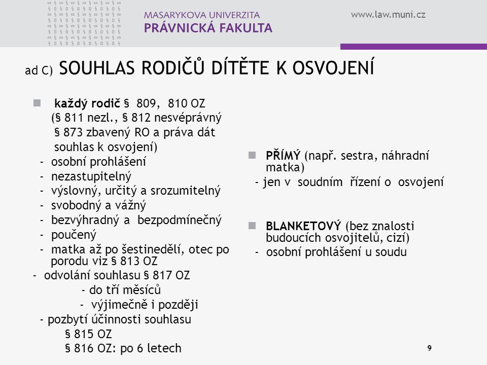 www.law.muni.cz 9 ad C) SOUHLAS RODIČŮ DÍTĚTE K OSVOJENÍ každý rodič § 809, 810 OZ (§ 811 nezl., § 812 nesvéprávný § 873 zbavený RO a práva dát souhla