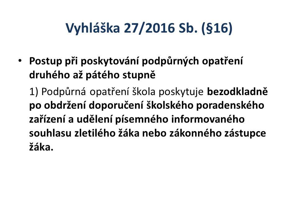 Vyhláška 27/2016 Sb. (§16) Postup při poskytování podpůrných opatření druhého až pátého stupně 1) Podpůrná opatření škola poskytuje bezodkladně po obd