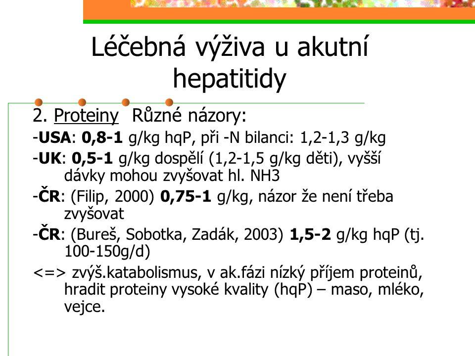 Léčebná výživa u akutní hepatitidy 2. Proteiny Různé názory: -USA: 0,8-1 g/kg hqP, při -N bilanci: 1,2-1,3 g/kg -UK: 0,5-1 g/kg dospělí (1,2-1,5 g/kg
