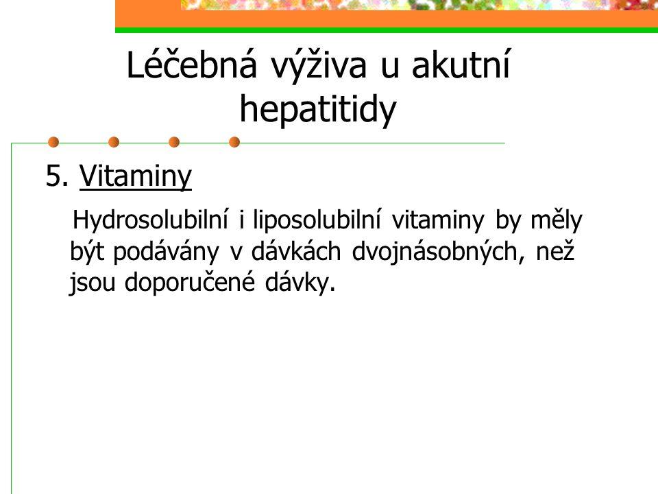 Léčebná výživa u akutní hepatitidy 5. Vitaminy Hydrosolubilní i liposolubilní vitaminy by měly být podávány v dávkách dvojnásobných, než jsou doporuče