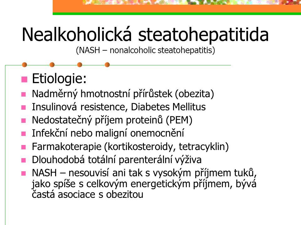 Nealkoholická steatohepatitida (NASH – nonalcoholic steatohepatitis) Etiologie: Nadměrný hmotnostní přírůstek (obezita) Insulinová resistence, Diabete
