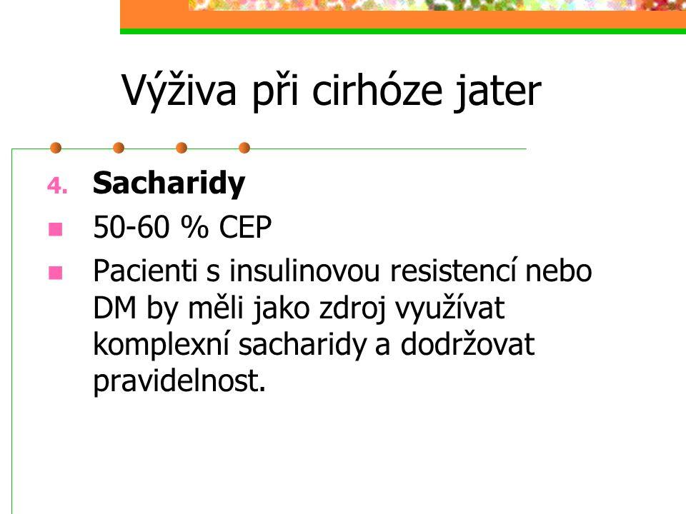 Výživa při cirhóze jater 4. Sacharidy 50-60 % CEP Pacienti s insulinovou resistencí nebo DM by měli jako zdroj využívat komplexní sacharidy a dodržova