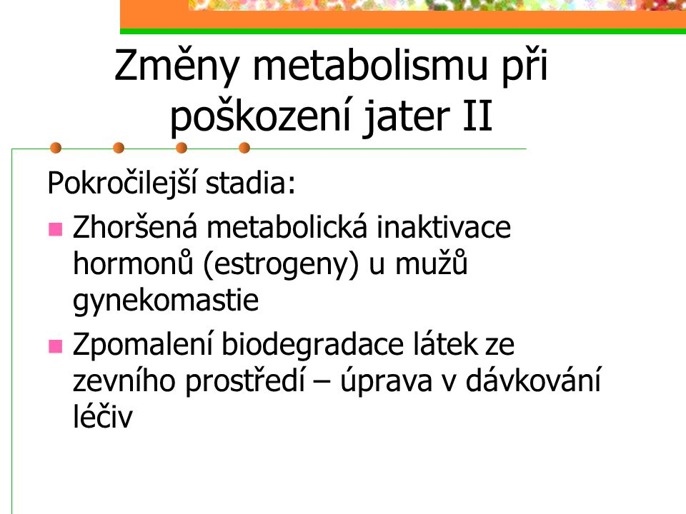 Změny metabolismu při poškození jater II Pokročilejší stadia: Zhoršená metabolická inaktivace hormonů (estrogeny) u mužů gynekomastie Zpomalení biodeg