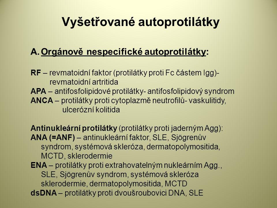 Vyšetřované autoprotilátky A.Orgánově nespecifické autoprotilátky: RF – revmatoidní faktor (protilátky proti Fc částem Igg)- revmatoidní artritida APA – antifosfolipidové protilátky- antifosfolipidový syndrom ANCA – protilátky proti cytoplazmě neutrofilů- vaskulitidy, ulcerózní kolitida Antinukleární protilátky (protilátky proti jaderným Agg): ANA (=ANF) – antinukleární faktor, SLE, Sjögrenův syndrom, systémová skleróza, dermatopolymositida, MCTD, sklerodermie ENA – protilátky proti extrahovatelným nukleárním Agg., SLE, Sjögrenův syndrom, systémová skleróza sklerodermie, dermatopolymositida, MCTD dsDNA – protilátky proti dvoušroubovici DNA, SLE