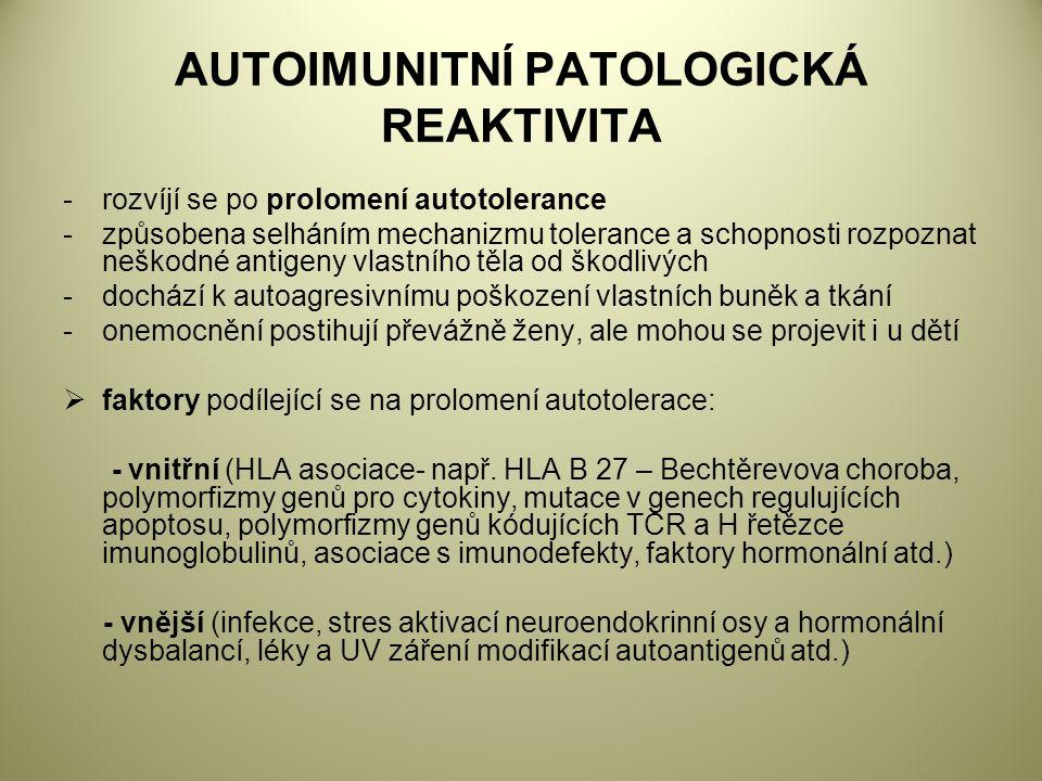 AUTOIMUNITNÍ PATOLOGICKÁ REAKTIVITA -rozvíjí se po prolomení autotolerance -způsobena selháním mechanizmu tolerance a schopnosti rozpoznat neškodné antigeny vlastního těla od škodlivých -dochází k autoagresivnímu poškození vlastních buněk a tkání -onemocnění postihují převážně ženy, ale mohou se projevit i u dětí  faktory podílející se na prolomení autotolerace: - vnitřní (HLA asociace- např.