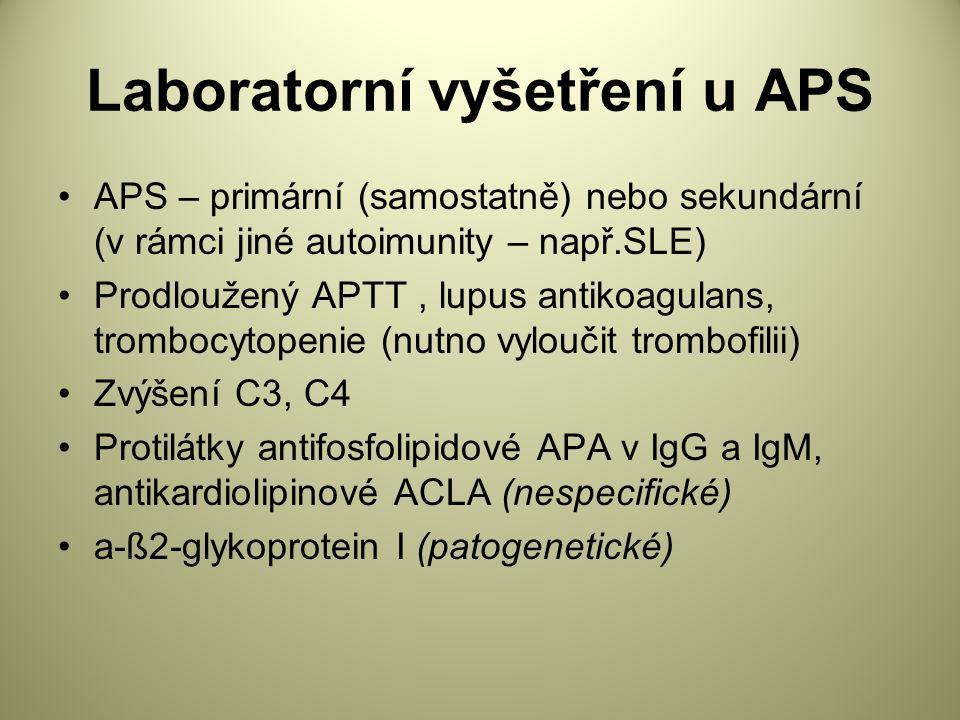 Laboratorní vyšetření u APS APS – primární (samostatně) nebo sekundární (v rámci jiné autoimunity – např.SLE) Prodloužený APTT, lupus antikoagulans, trombocytopenie (nutno vyloučit trombofilii) Zvýšení C3, C4 Protilátky antifosfolipidové APA v IgG a IgM, antikardiolipinové ACLA (nespecifické) a-ß2-glykoprotein I (patogenetické)