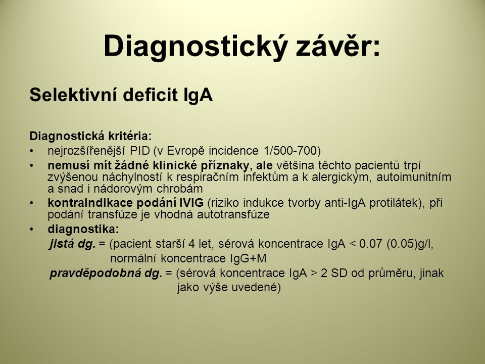 Diagnostický závěr: Selektivní deficit IgA Diagnostická kritéria: nejrozšířenější PID (v Evropě incidence 1/500-700) nemusí mít žádné klinické příznaky, ale většina těchto pacientů trpí zvýšenou náchylností k respiračním infektům a k alergickým, autoimunitním a snad i nádorovým chrobám kontraindikace podání IVIG (riziko indukce tvorby anti-IgA protilátek), při podání transfúze je vhodná autotransfúze diagnostika: jistá dg.