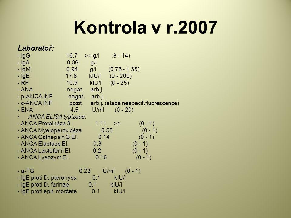 Kontrola v r.2007 Laboratoř: - IgG 16.7 >> g/l (8 - 14) - IgA 0.06 g/l - IgM 0.94 g/l (0.75 - 1.35) - IgE 17.6 kIU/l (0 - 200) - RF 10.9 kIU/l (0 - 25) - ANA negat.