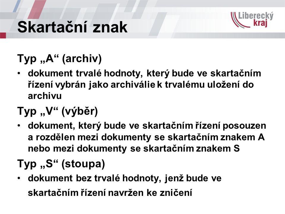 """Skartační znak Typ """"A (archiv) dokument trvalé hodnoty, který bude ve skartačním řízení vybrán jako archiválie k trvalému uložení do archivu Typ """"V (výběr) dokument, který bude ve skartačním řízení posouzen a rozdělen mezi dokumenty se skartačním znakem A nebo mezi dokumenty se skartačním znakem S Typ """"S (stoupa) dokument bez trvalé hodnoty, jenž bude ve skartačním řízení navržen ke zničení"""