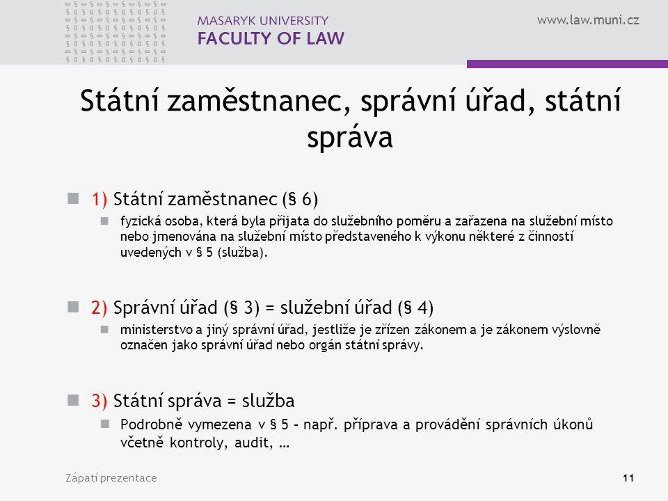 www.law.muni.cz Státní zaměstnanec, správní úřad, státní správa 1) Státní zaměstnanec (§ 6) fyzická osoba, která byla přijata do služebního poměru a zařazena na služební místo nebo jmenována na služební místo představeného k výkonu některé z činností uvedených v § 5 (služba).