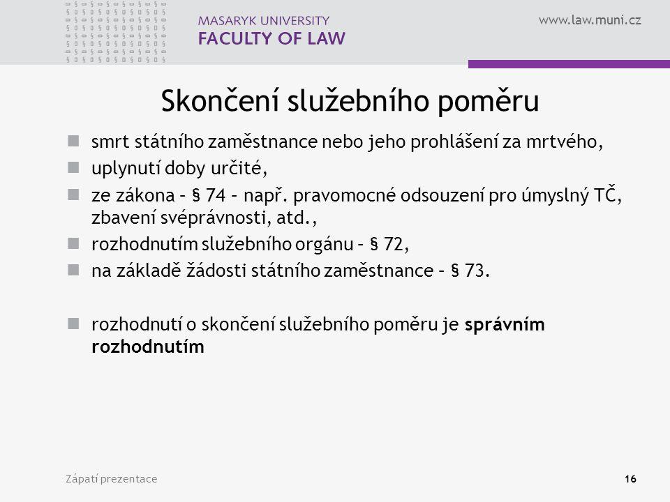 www.law.muni.cz Skončení služebního poměru smrt státního zaměstnance nebo jeho prohlášení za mrtvého, uplynutí doby určité, ze zákona – § 74 – např.