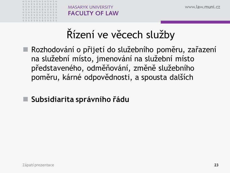 www.law.muni.cz Řízení ve věcech služby Rozhodování o přijetí do služebního poměru, zařazení na služební místo, jmenování na služební místo představeného, odměňování, změně služebního poměru, kárné odpovědnosti, a spousta dalších Subsidiarita správního řádu Zápatí prezentace23