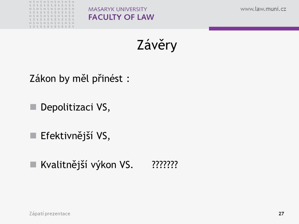 www.law.muni.cz Závěry Zákon by měl přinést : Depolitizaci VS, Efektivnější VS, Kvalitnější výkon VS.