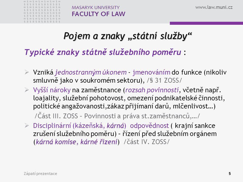 """www.law.muni.cz Pojem a znaky """"státní služby Zápatí prezentace5 Typické znaky státně služebního poměru :  Vzniká jednostranným úkonem - jmenováním do funkce (nikoliv smluvně jako v soukromém sektoru), /§ 31 ZOSS/  Vyšší nároky na zaměstnance (rozsah povinností, včetně např."""