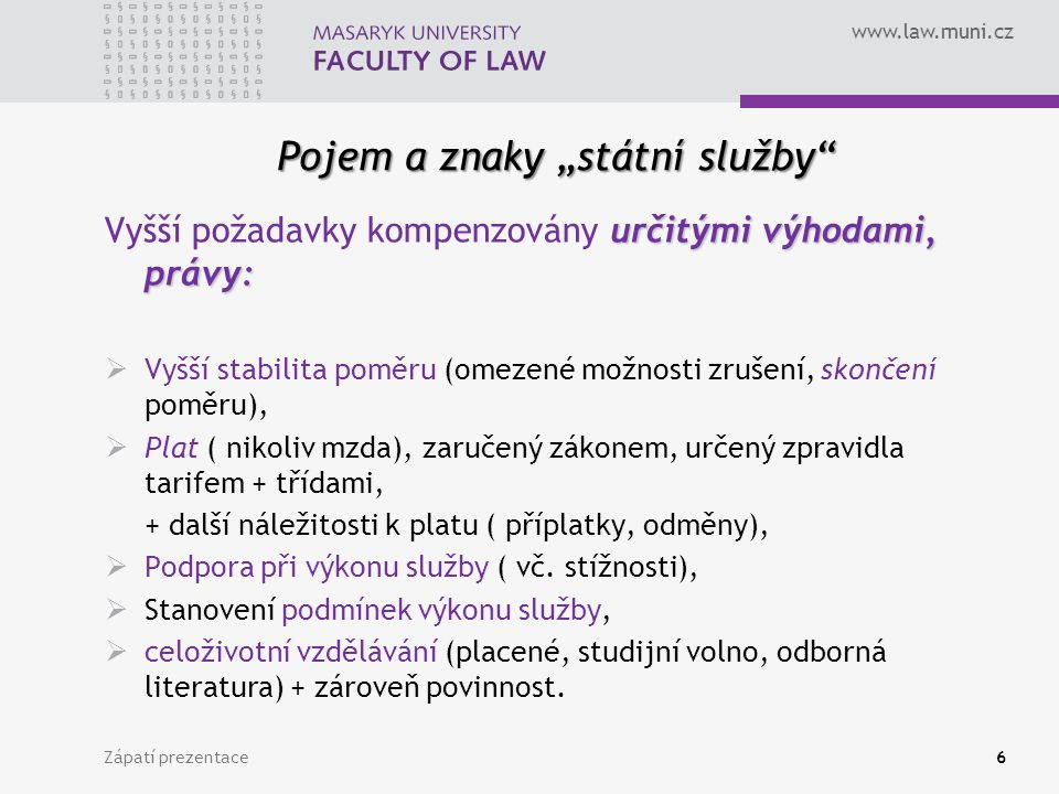 """www.law.muni.cz Pojem a znaky """"státní služby určitými výhodami, právy: Vyšší požadavky kompenzovány určitými výhodami, právy:  Vyšší stabilita poměru (omezené možnosti zrušení, skončení poměru),  Plat ( nikoliv mzda), zaručený zákonem, určený zpravidla tarifem + třídami, + další náležitosti k platu ( příplatky, odměny),  Podpora při výkonu služby ( vč."""