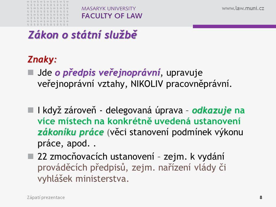 www.law.muni.cz Zákon o státní službě Znaky: o předpis veřejnoprávní Jde o předpis veřejnoprávní, upravuje veřejnoprávní vztahy, NIKOLIV pracovněprávní.