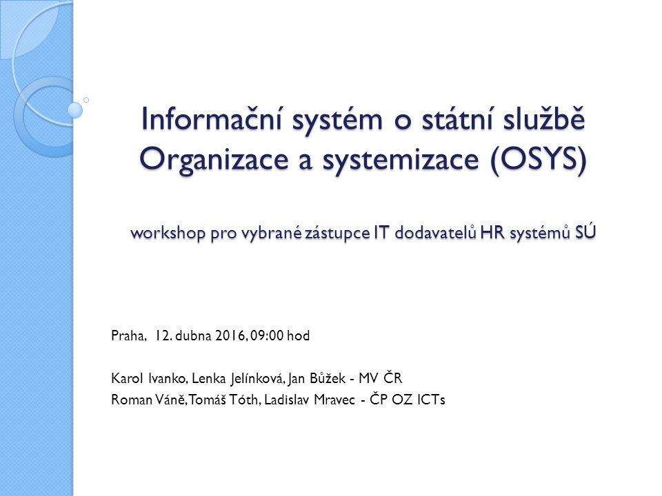 Informační systém o státní službě Organizace a systemizace (OSYS) workshop pro vybrané zástupce IT dodavatelů HR systémů SÚ Informační systém o státní službě Organizace a systemizace (OSYS) workshop pro vybrané zástupce IT dodavatelů HR systémů SÚ Praha, 12.